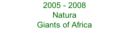 2005 - 2008 Natura  Giants of Africa